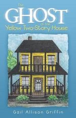 The Ghost of the Yellow Two-Story House - Gail Allison Griffin
