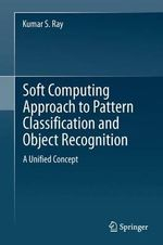 Soft Computing Approach to Pattern Classification and Object Recognition : A Unified Concept - Kumar S Ray