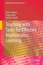 Teaching with Tasks for Effective Mathematics Learning : Mathematics Teacher Education - Peter Sullivan