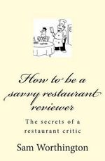 How to Be a Savvy Restaurant Reviewer : The Secrets of a Restaurant Critic - Sam Worthington