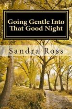 Going Gentle Into That Good Night : A Practical and Informative Guide for Fulfilling the Circle of Life for Our Loved Ones with Dementias and Alzheimer's Disease - MS Sandra Ross