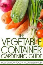 The Vegetable Container Gardening Guide : How to Grow Food in a Container Garden - Martin Anderson