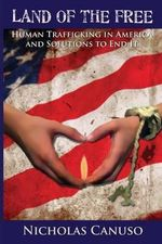Land of the Free : Human Trafficking in American and Solutions to End It - MR Nicholas E Canuso