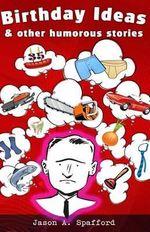 Birthday Ideas & Other Humorous Stories - Jason Spafford