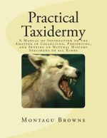 Practical Taxidermy : A Manual of Instruction to the Amateur in Collecting, Preserving, and Setting Up Natural History Specimens of All Kinds - Montagu Browne