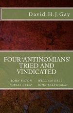 Four 'Antinomians' Tried and Vindicated - David H J Gay