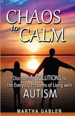 Chaos to Calm : Discovering Solutions to the Everyday Problems of Living with Autism - Martha Gabler