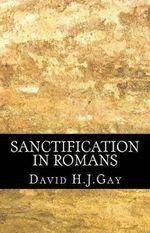 Sanctification in Romans - David H J Gay