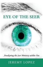 Eye of the Seer : Awakening the Seer Ministry Within You - Jeremy Lopez