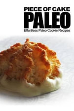 Piece of Cake Paleo - Effortless Paleo Cookie Recipes - Jack Roberts