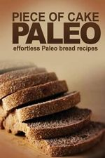 Piece of Cake Paleo - Effortless Paleo Bread Recipes - Jack Roberts