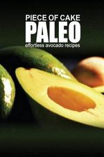 Piece of Cake Paleo - Effortless Paleo Avocado Recipes - Jack Roberts