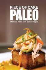 Piece of Cake Paleo - Effortless Paleo Slow Cooker Recipes - Jack Roberts