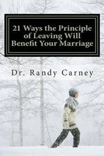 21 Ways the Principle of Leaving Will Benefit Your Marriage - Dr Randy Carney