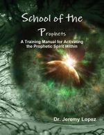School of the Prophets : A Training Manual for Activating the Prophetic Spirit Within - Jeremy Lopez