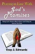 Praying in Line with God's Promises : Taking God's Word to Him in Prayer and Getting the Answers You Want - Troy J Edwards