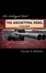The Archetypal Rebel : A True Saga - MR Vasant Shivkumar Mohite