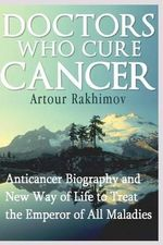 Doctors Who Cure Cancer : Anticancer Biography and New Way of Life to Treat the Emperor of All Maladies - Artour Rakhimov