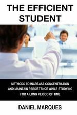 The Efficient Student : Methods to Increase Concentration and Maintain Persistence While Studying for a Long Period of Time - Daniel Marques