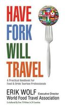 Have Fork Will Travel : A Practical Handbook for Food & Drink Tourism Professionals - Erik Wolf