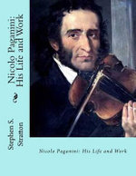 Nicolo Paganini : His Life and Work - Stephen S Stratton