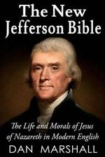 The New Jefferson Bible : The Life and Morals of Jesus of Nazareth in Modern English - Dan Marshall