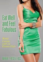 Eat Well and Feel Fabulous : World Cuisine with an Eastern Flair - Mrs Maria T Resele Bsc