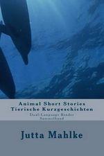 Animal Short Stories - Tierische Kurzgeschichten : Dual-Language Reader - Zweisprachiger Sammelband - Jutta J Mahlke M a