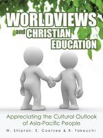 Worldviews and Christian Education : Appreciating the Cultural Outlook of Asia-Pacific People - E. Coetzee & R. Takeuchi, W. Shipton