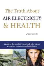 The Truth About Air Electricity & Health : A guide on the use of air ionization and other natural approaches for 21st century health issues. - Rosalind Tan