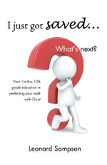I just got saved... What's next? : Your 1st thru 12th grade education in perfecting your walk with Christ - Leonard Sampson