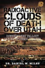 RADIOACTIVE CLOUDS OF DEATH OVER UTAH : DOWNWINDERS' FALLOUT CANCER EPIDEMIC UPDATED - DR. DANIEL W. MILES