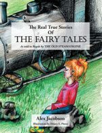 The Real True Stories of the Fairy Tales : As Told to Regan by the Old Steam Engine - Alex Jacobson