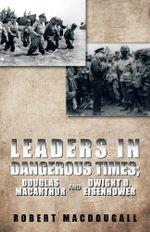 Leaders in Dangerous Times : Douglas MacArthur and Dwight D. Eisenhower - Robert MacDougall
