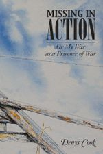 MISSING IN ACTION : Or My War as a Prisoner of War - Denys Cook