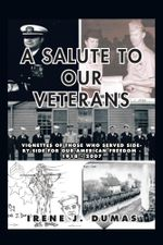 A Salute to Our Veterans : Vignettes of Those Who Served Side-By-Side for Our American Freedom - 1918 - 2007 - Irene J. Dumas