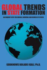 Global Trends in State Formation : An Enquiry into the Origin, Survival and Demise of States - Ph.D., Godknows Boladei Igali