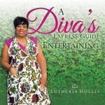 A Diva's Express Guide to Entertaining - Lutheria Hollis