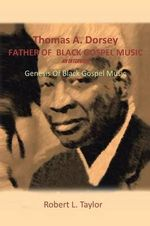 Thomas A. Dorsey Father of Black Gospel Music an Interview : Genesis of Black Gospel Music - Robert L. Taylor