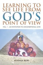 Learning to See Life from God's Point of View : Vol. 1 - An Invitation to Unconditional Love - Ayanna Kofi