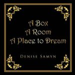 A Box A Room A Place to Dream - DENISE SAMYN