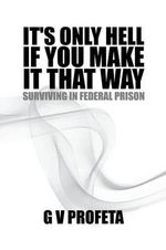 It's Only Hell If You Make It That Way : Surviving in Federal Prison - Grant Preston