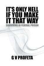 It's Only Hell If You Make It That Way : Surviving in Federal Prison - Gv Profeta