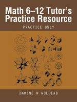 Math 6-12 Tutor's Practice Resource : Practice Only - Damene W Woldeab