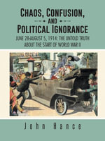 Chaos, Confusion, and Political Ignorance : June 28-August 5, 1914: The Untold Truth about the Start of World War II - John Hance