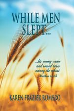 WHILE MEN SLEPT... : ...his enemy came and sowed tares among the wheat - Karen Frazier Romero