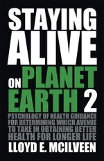 Staying Alive on Planet Earth 2 : Psychology of Health Guidance for Determining Which Avenue to Take in Obtaining Better Health for Longer Life - Lloyd E. McIlveen