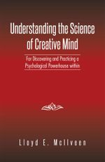 Understanding the Science of Creative Mind : For Discovering and Practicing a Psychological Powerhouse Within - Lloyd E. McIlveen