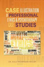 CASE ILLUSTRATION OF PROFESSIONAL ETHICS & PSYCHOTHERAPY CASE STUDIES - Dr. Kala Thompson-Taylor