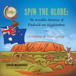 Spin the Globe : The Incredible Adventures of Frederick von Wigglebottom: Dreamtime in Alice Springs - Edward Moldenhauer
